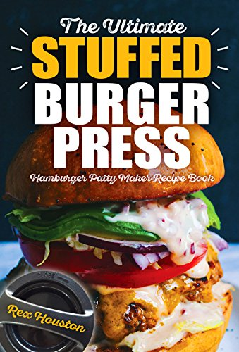 The Ultimate Stuffed Burger Press Hamburger Patty Maker Recipe Book: Cookbook Guide for Express Home, Grilling, Camping, Sports Events or Tailgating, Non ... (Stuffed Burgers 1) (English Edition)