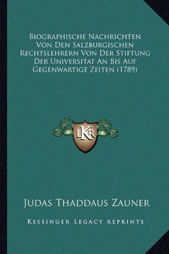 Biographische Nachrichten Von Den Salzburgischen Rechtslehrern Von Der Stiftung Der Universitat an Bis Auf Gegenwartige Zeiten (1789)