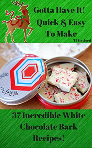 Gotta Have It Quick & Easy To Make 37 Incredible White Chocolate Bark Recipes! (English Edition)
