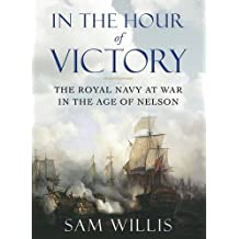 In the Hour of Victory: The Royal Navy at War in the Age of Nelson by Sam Willis (2013-02-01)
