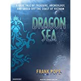 Dragon Sea: A True Tale of Treasure, Archeology, and Greed Off the Coast of Vietnam: Library Edition