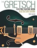 The Gretsch Electric Guitar Book: 60 Years of White Falcons, 6120s, Jets, Gents, and More