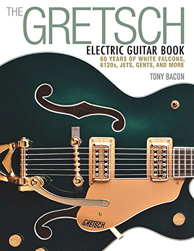 Gretsch Electric Guitar Book: 60 Years of White Falcons, 6120s, Jets, Gents, and More