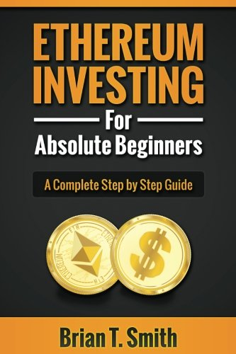 Ethereum Investing For Absolute Beginners: The Complete Step by Step Guide To  Blockchain Technology, Cryptocurrency, Mining Ethereum, Smart Contracts, Dapps and DAOs
