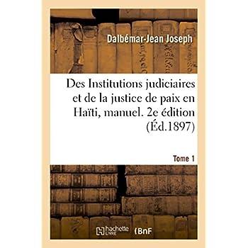 Des Institutions judiciaires et de la justice de paix en Haïti, manuel théorique et pratique: de la justice de paix en matière civile, judiciaire et extrajudiciaire. 2e édition. Tome 1