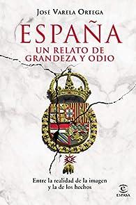 España. Un relato de grandeza y odio: Entre la realidad de la imagen y la de los hechos par  José Varela Ortega