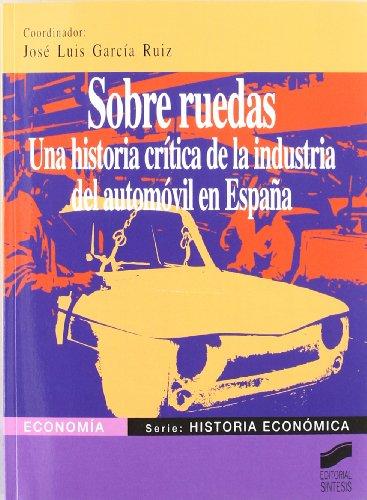 Sobre ruedas: una historia crítica de la industria del automóvil en España (Economía. Serie Historia económica) por J. Luis García Ruiz