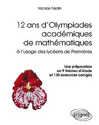 12 Ans d'Olympiades Académiques de Mathématiques à l'Usage des Lycéens de Première. une Préparation en 9 Thèmes d'Étude et 130 Exercices Corrigés