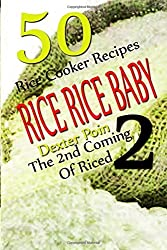 Rice Rice Baby - The Second Coming Of Riced - 50 Rice Cooker Recipes (Rice Rice Baby, Rice Cooker Recipes) by Dexter Poin (2015-05-20)