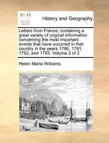Letters from France; containing a great variety of original information concerning the most important events that have occurred in that country in the years 1790, 1791, 1792, and 1793. Volume 2 of 2 by Helen Maria Williams (29-May-2010) Paperback