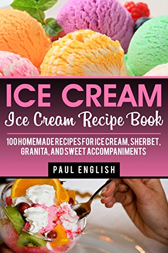 ice-cream-ice-cream-recipe-book-100-homemade-recipes-for-ice-cream-sherbet-granita-and-sweet-accompa
