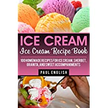 Ice Cream: Ice Cream Recipe Book: 100 Homemade Recipes for Ice Cream, Sherbet, Granita, and Sweet Accompaniments (ice cream sandwiches, ice cream recipe ... of orchard street Book 9) (English Edition)