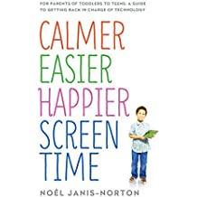 Calmer Easier Happier Screen Time: For parents of toddlers to teens: A guide to getting back in charge of technology