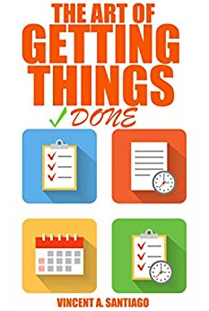 The Art of Getting Things Done: 10 Prolific Ways to Effectively Manage Your Time (English Edition) par [Santiago, Vincent]