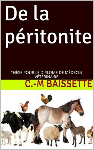De la péritonite: THÈSE POUR LE DIPLOME DE MÉDECIN VÉTÉRINAIRE par C.-M Baissette
