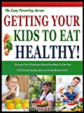 GETTING YOUR KIDS TO EAT HEALTHY: 10 Fabulous Stress Free Ways To get your Child To Eat Healthy And Love Every Minute of It! (The Easy Parenting Series Book 2)