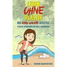 Leben ohne Plastik - Der Zero Waste Lifestyle: Plastik vermeiden und Müll reduzieren (Mit vielen Tipps für ein plastikfreies und müllreduziertes Leben)