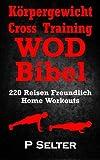 Körpergewicht Cross Training WOD Bibel: 220 Reisen Freundlich Home Workouts (German Edition)