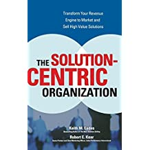 The Solution-Centric Organization by Keith M. Eades (2006-06-13)