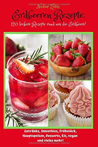 Erdbeeren Rezepte: 120 leckere Rezepte rund um die Erdbeere! Getränke, Smoothies, Frühstück, Hauptspeisen, Desserts, Eis, vegan und vieles mehr! (Eis-desserts)