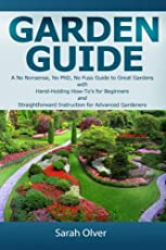 Garden Guide: A No Nonsense, No Phd, No Fuss Guide to Great Gardens With Hand-holding How To's for Beginners and Straightforward Instruction for Advanced Gardeners