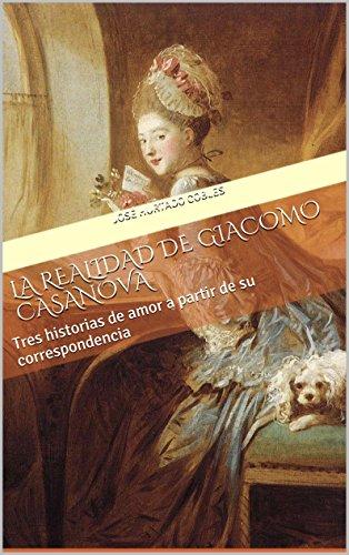La Realidad de Giacomo Casanova: Tres historias de amor a partir de su correspondencia por José Hurtado Cobles