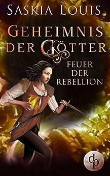 Feuer der Rebellion (Fantasy, Liebe, Abenteuer) (Geheimnis der Götter-Reihe 3) von [Louis, Saskia]