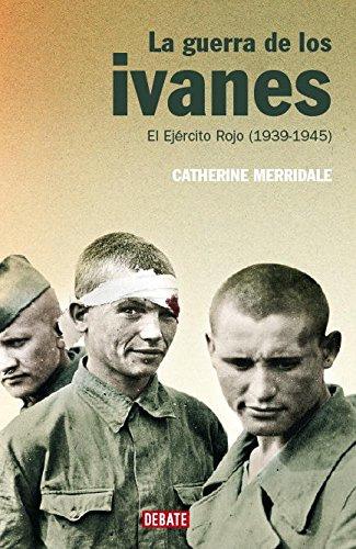 La guerra de los ivanes: El Ejército Rojo (1939-1945) (HISTORIAS) por Catherine Merridale