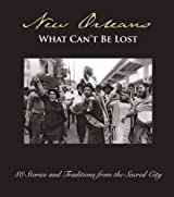New Orleans: What Can't Be Lost: 88 Stories and Traditions from the Sacred City