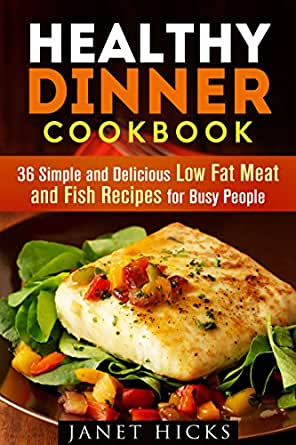 Healthy Dinner Cookbook: 36 Simple and Delicious Low Fat Meat and Fish Recipes for Busy People ...