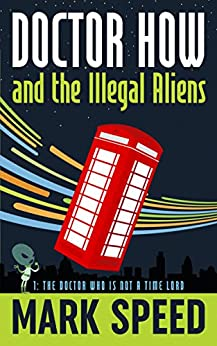 Doctor How and the Illegal Aliens: The Doctor Who is not a Time Lord by [Speed, Mark]