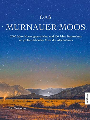 Das Murnauer Moos: 2000 Jahre Nutzungsgeschichte und 100 Jahre Naturschutz im größten lebenden Moor des Alpenraumes