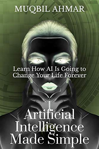 Artificial Intelligence Made Simple : Learn How AI Is Going to Change Your Life Forever