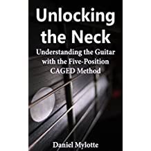 Unlocking the Neck: Understanding the Guitar with the Five-Position CAGED Method (English Edition)