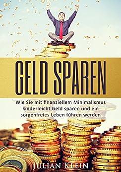 Geld sparen: Wie Sie mit finanziellem Minimalismus kinderleicht Geld sparen und ein sorgenfreies Leben führen werden (Geld sparen, Finanzen 1)