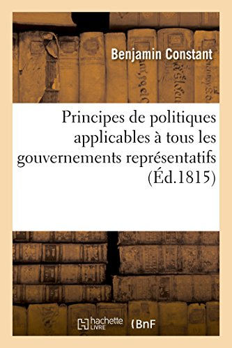 Principes de Politiques Applicables a Tous Les Gouvernements Representatifs: Et Particulierement a la Constitution Actuelle de La France (Sciences Sociales)