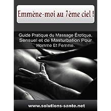 Emmène-moi au 7ème ciel ! Guide Pratique du Massage Érotique, Sensuel et de Masturbation Pour Homme Et Femme.