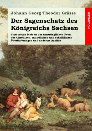 Der Sagenschatz des Königreichs Sachsen: Zum ersten Male in der ursprünglichen Form aus Chroniken, mündlichen und schriftlichen Ueberlieferungen und anderen Quellen