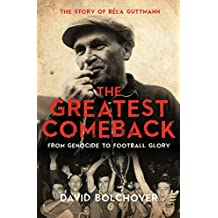 The Greatest Comeback: From Genocide to Football Glory - the Story of Béla Guttmann