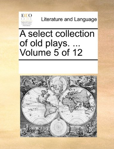 A select collection of old plays. ...  Volume 5 of 12