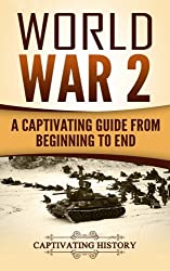 World War 2: A Captivating Guide from Beginning to End: Volume 1 (The Second World War and D Day)