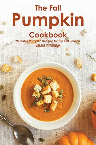 The Fall Pumpkin Cookbook: Versatile Pumpkin Recipes for the Fall Season (English Edition)