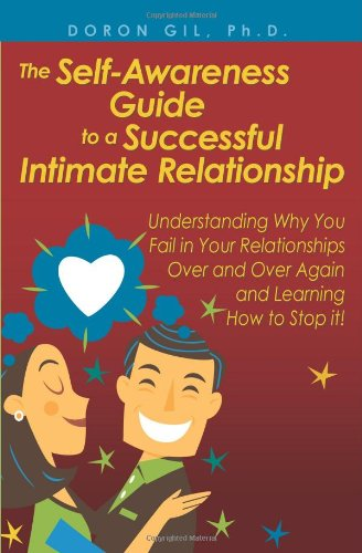 The Self-Awareness Guide to a Successful Intimate Relationship: Understanding Why You Fail in Your Relationships Over and Over Again and Learning How to Stop it!