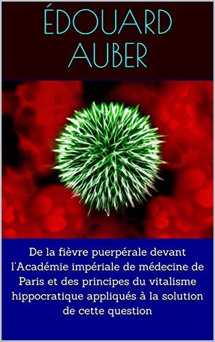 De la fièvre puerpérale devant l'Académie impériale de médecine de Paris et des principes du vitalisme hippocratique appliqués à la solution de cette question par Édouard  Auber
