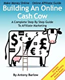 Make Money Online - Online Affiliate Guide: Building An Online Cash Cow, A Complete Step-By-Step Guide To Affiliate Marketing: A Complete Step-By-Step Guide To Affiliate Marketing