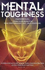 Mental Toughness Handbook; Train Your Brain For Peak Performance, Grit, Self-Discipline, Hyper-Focus Flow Stat