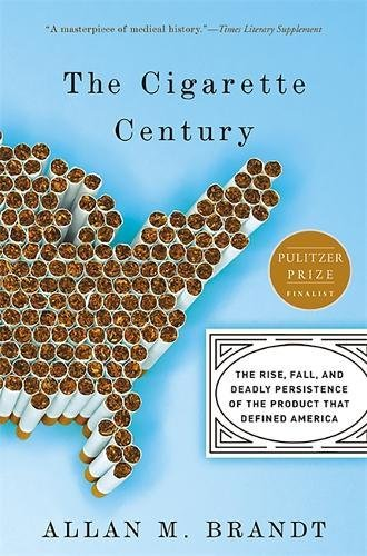 The Cigarette Century: The Rise, Fall, and Deadly Persistence of the Product That Defined America: A Cultural History of Smoking in the United States -