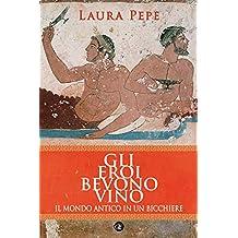 Gli eroi bevono vino: Il mondo antico in un bicchiere (Italian Edition)