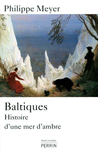 Baltiques : Histoire d'une mer d'ambre par Philippe Meyer