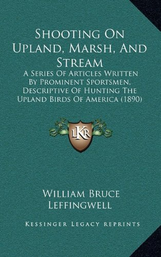 Shooting on Upland, Marsh, and Stream: A Series of Articles Written by Prominent Sportsmen, Descriptive of Hunting the Upland Birds of America (1890)